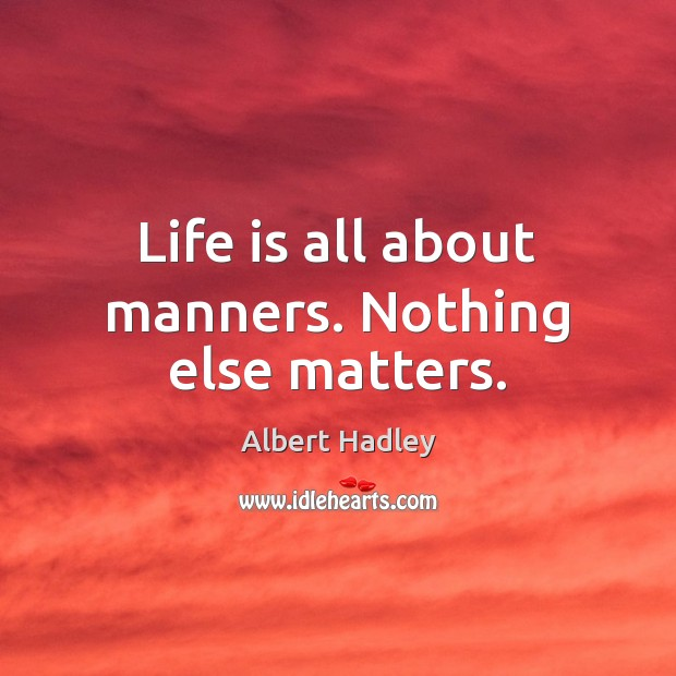 Image, Life is all about manners. Nothing else matters.