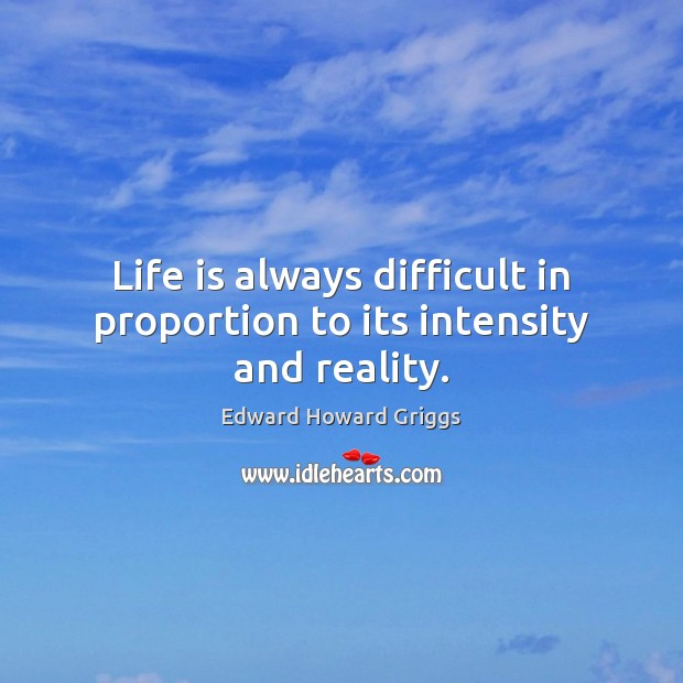 Life is always difficult in proportion to its intensity and reality. Image