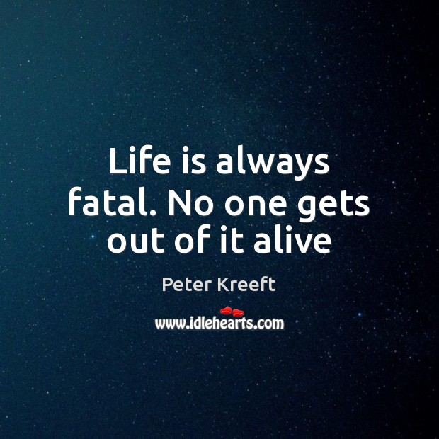 Life is always fatal. No one gets out of it alive Image