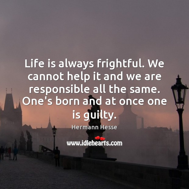 Life is always frightful. We cannot help it and we are responsible Image