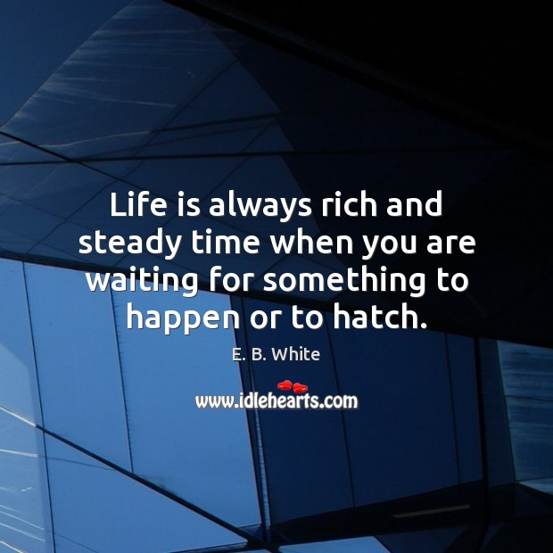 Image, Life is always rich and steady time when you are waiting for