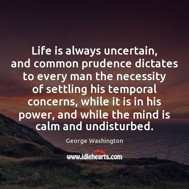 Life is always uncertain, and common prudence dictates to every man the George Washington Picture Quote