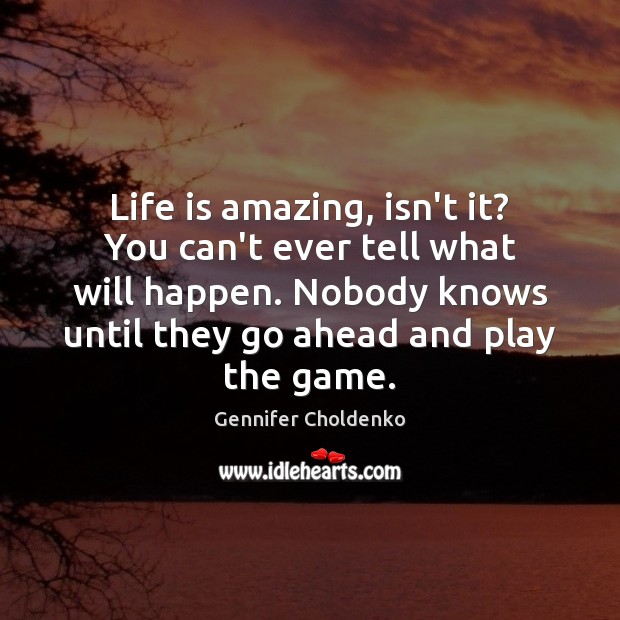 Life is amazing, isn't it? You can't ever tell what will happen. Image