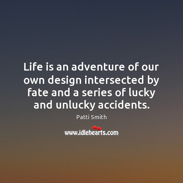 Life is an adventure of our own design intersected by fate and Patti Smith Picture Quote
