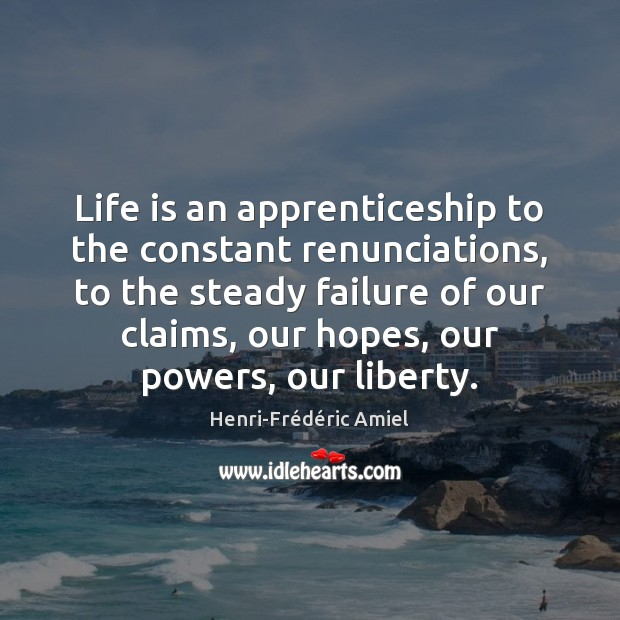 Life is an apprenticeship to the constant renunciations, to the steady failure Henri-Frédéric Amiel Picture Quote