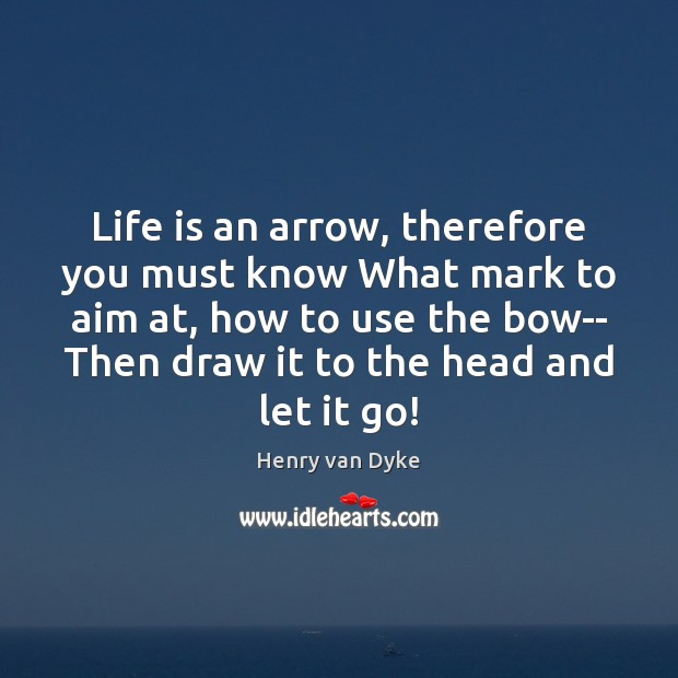 Life is an arrow, therefore you must know What mark to aim Henry van Dyke Picture Quote