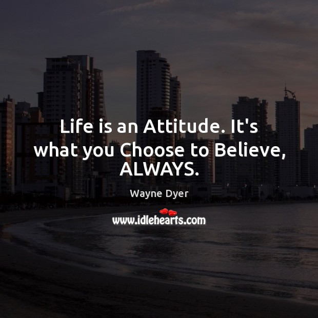 Image, Life is an Attitude. It's what you Choose to Believe, ALWAYS.