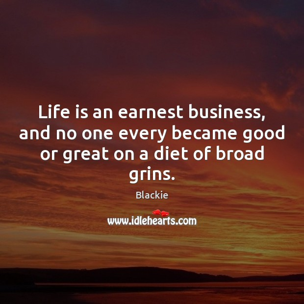 Image, Life is an earnest business, and no one every became good or