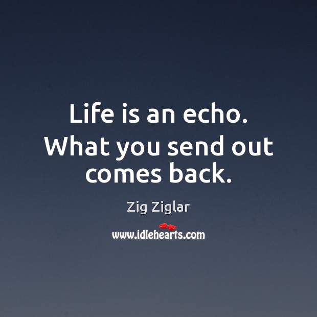 Life is an echo. What you send out comes back. Zig Ziglar Picture Quote