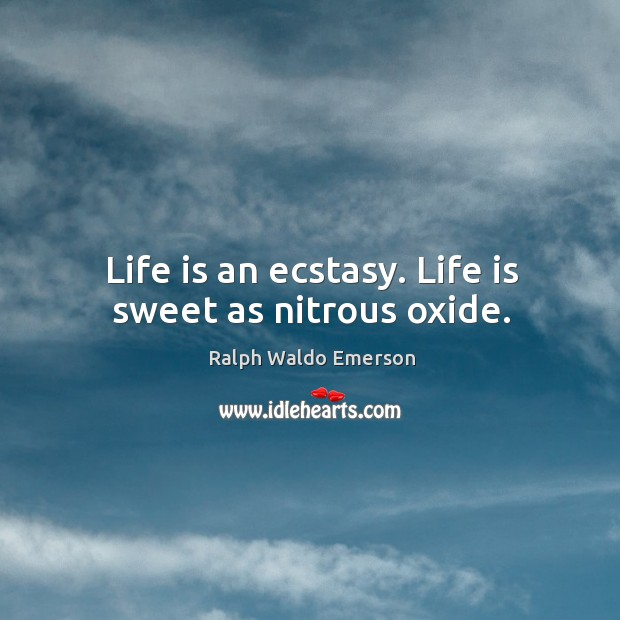 Image, Life is an ecstasy. Life is sweet as nitrous oxide.