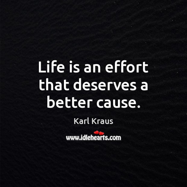 Life is an effort that deserves a better cause. Karl Kraus Picture Quote