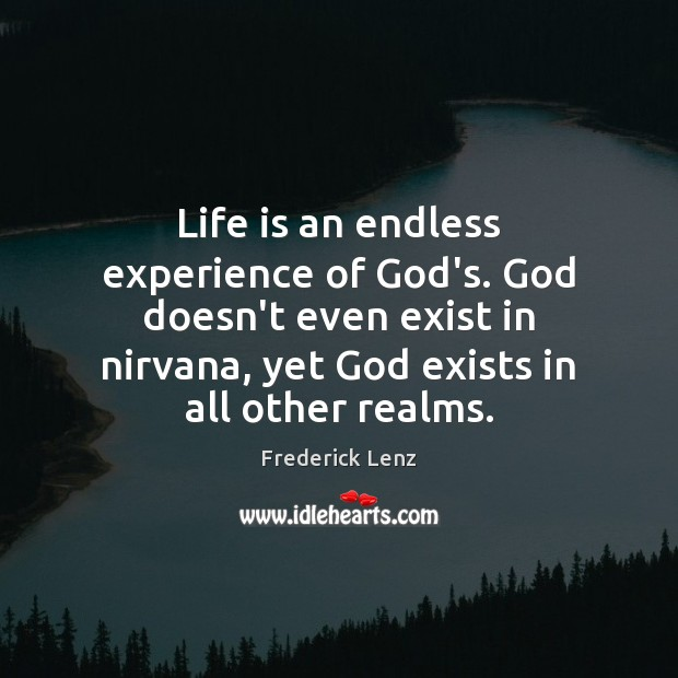 Life is an endless experience of God's. God doesn't even exist in Image