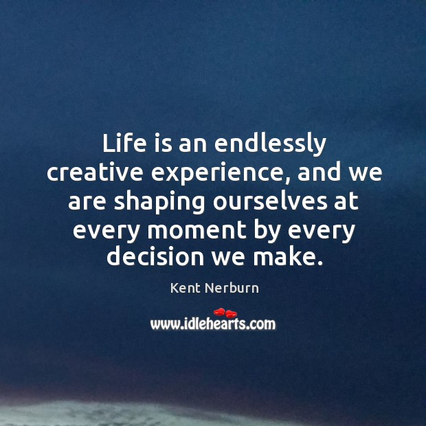 Life is an endlessly creative experience, and we are shaping ourselves at Kent Nerburn Picture Quote