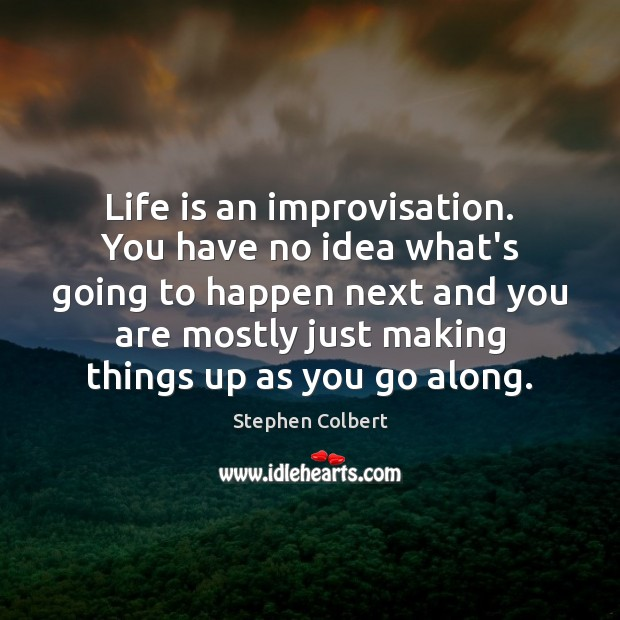 Life is an improvisation. You have no idea what's going to happen Stephen Colbert Picture Quote