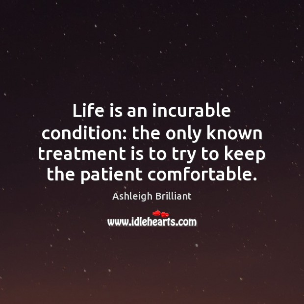 Life is an incurable condition: the only known treatment is to try Image