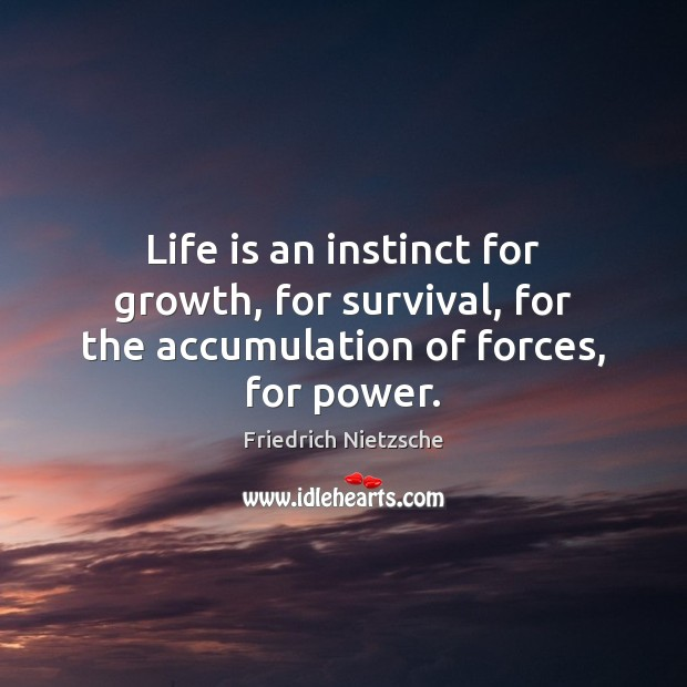 Image, Life is an instinct for growth, for survival, for the accumulation of forces, for power.