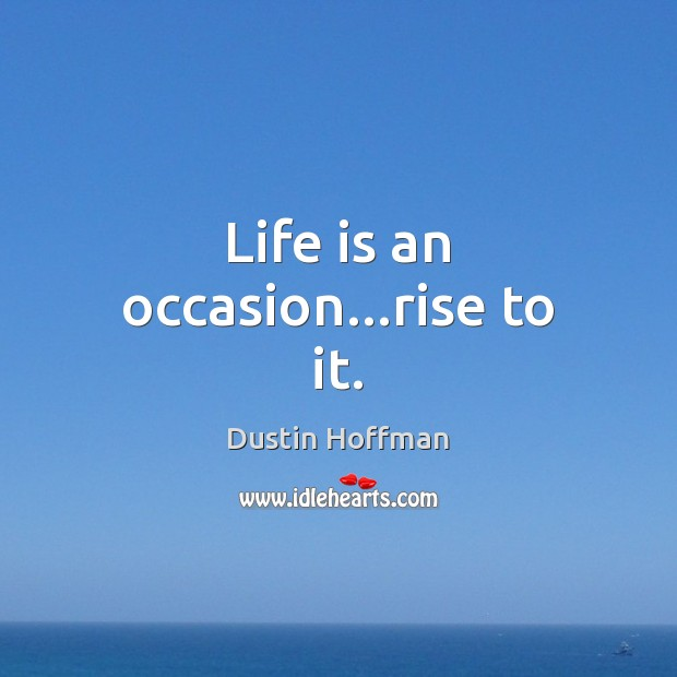 Life is an occasion…rise to it. Image