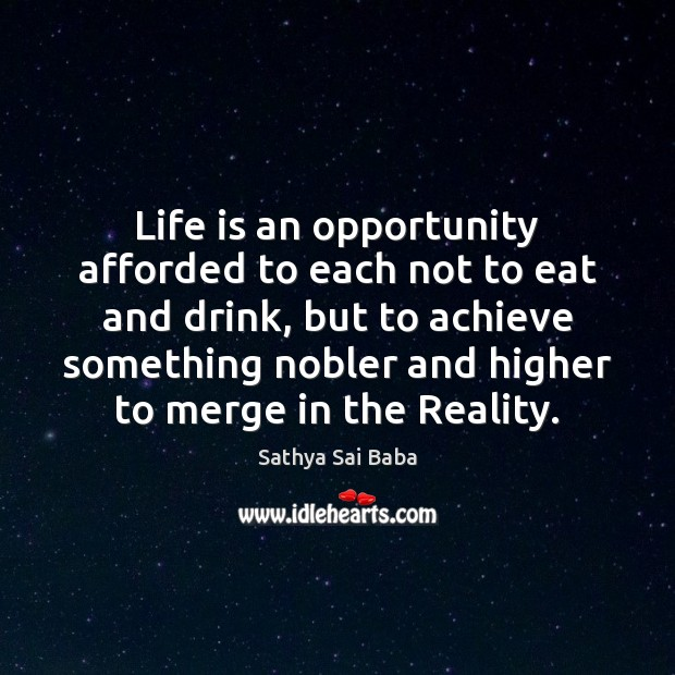 Life is an opportunity afforded to each not to eat and drink, Sathya Sai Baba Picture Quote