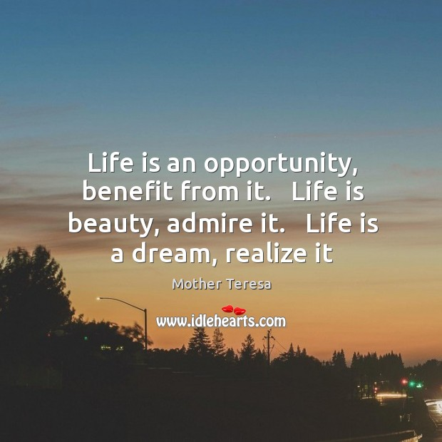 Beauty Admiring Quotes: Life Is An Opportunity, Benefit From It. Life Is Beauty