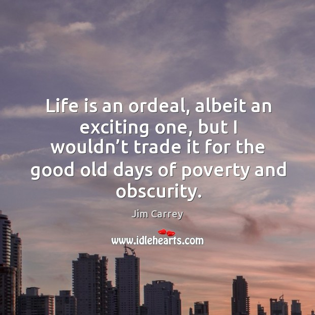Life is an ordeal, albeit an exciting one, but I wouldn't trade it for the good old days of poverty and obscurity. Image