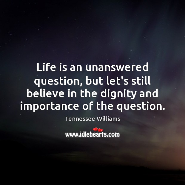 Life is an unanswered question, but let's still believe in the dignity Tennessee Williams Picture Quote
