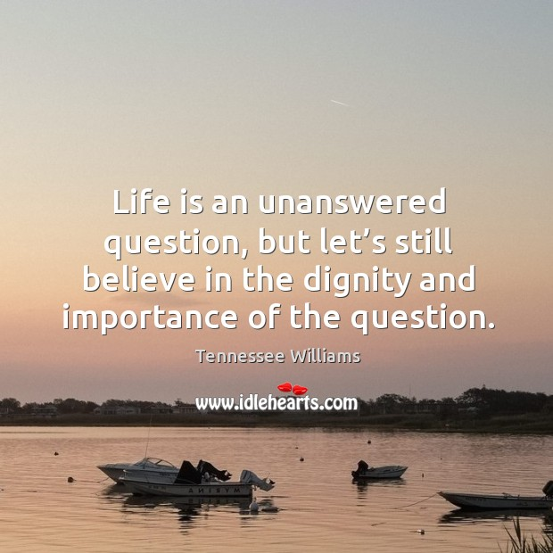 Life is an unanswered question, but let's still believe in the dignity and importance of the question. Image