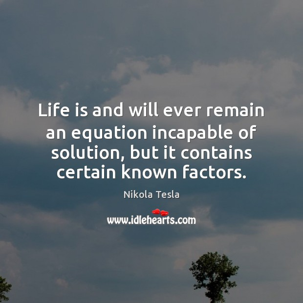 Life is and will ever remain an equation incapable of solution, but Nikola Tesla Picture Quote