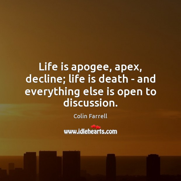 Life is apogee, apex, decline; life is death – and everything else is open to discussion. Image