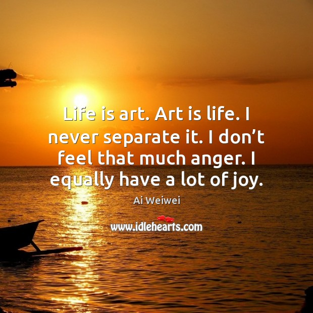 Image, Life is art. Art is life. I never separate it. I don'