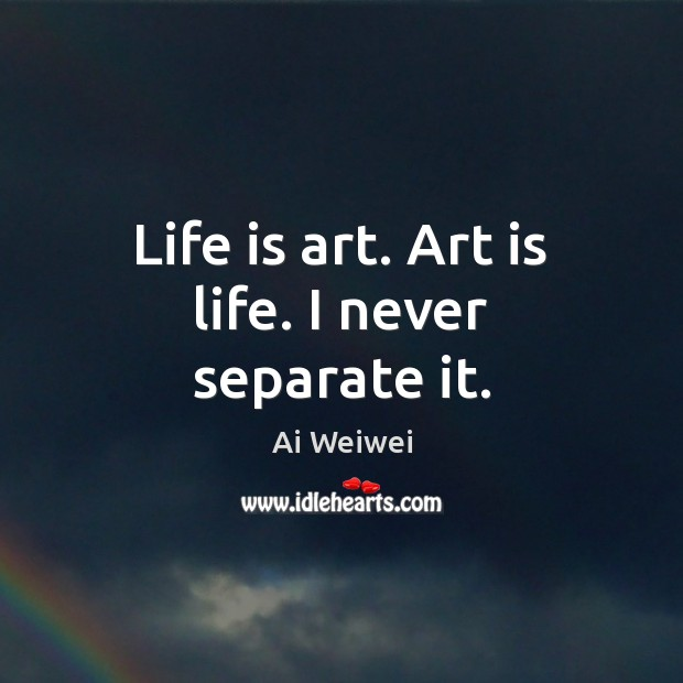 Life is art. Art is life. I never separate it. Image