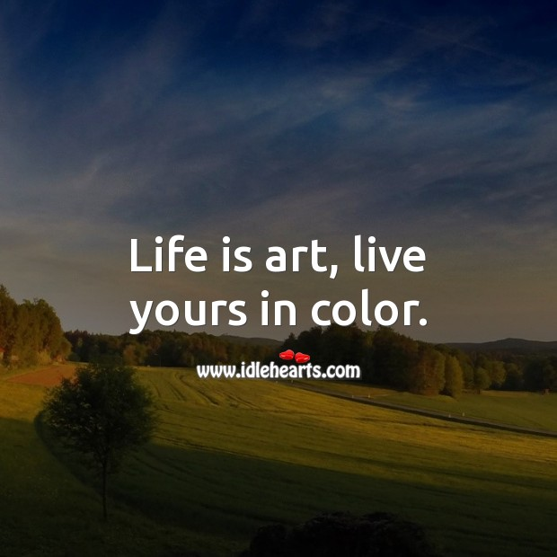Life is art, live yours in color. Life and Love Quotes Image