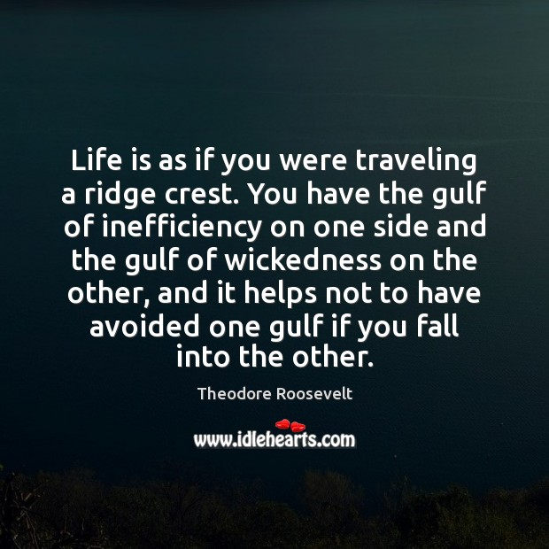 Life is as if you were traveling a ridge crest. You have Theodore Roosevelt Picture Quote