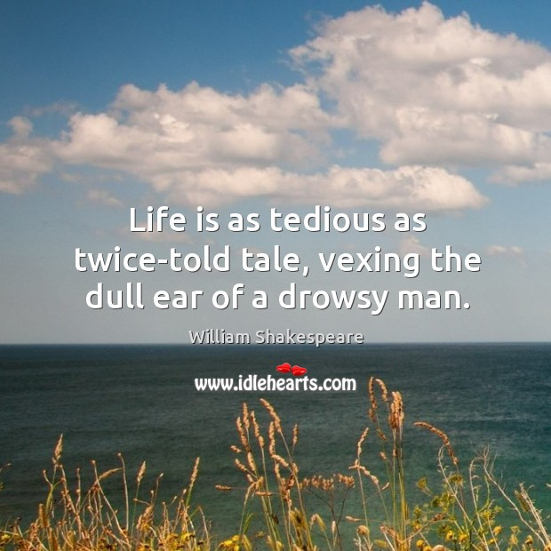 Image, Life is as tedious as twice-told tale, vexing the dull ear of a drowsy man.