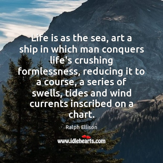 Life is as the sea, art a ship in which man conquers Ralph Ellison Picture Quote