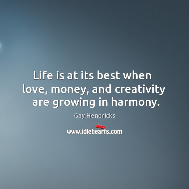 Life is at its best when   love, money, and creativity   are growing in harmony. Image