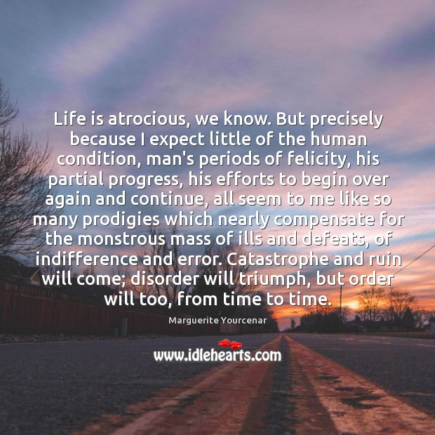 Life is atrocious, we know. But precisely because I expect little of Marguerite Yourcenar Picture Quote