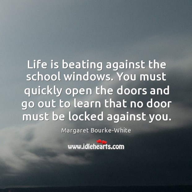 Life is beating against the school windows. You must quickly open the Margaret Bourke-White Picture Quote