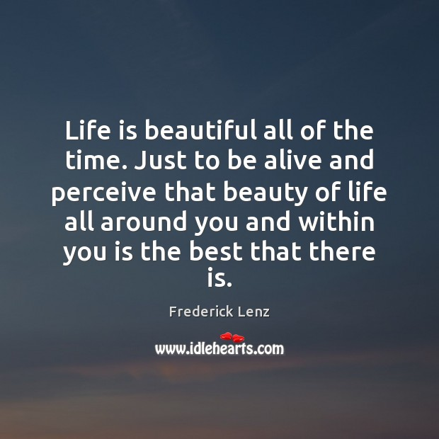 Life is beautiful all of the time. Just to be alive and Life is Beautiful Quotes Image