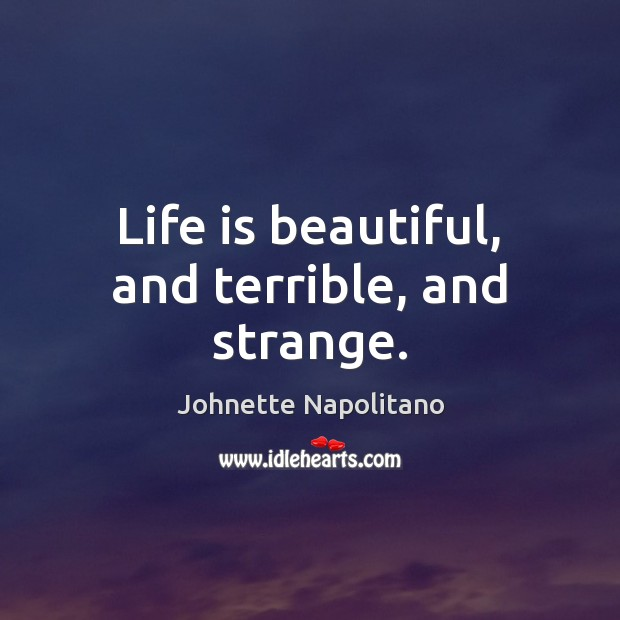 Life is beautiful, and terrible, and strange. Life is Beautiful Quotes Image