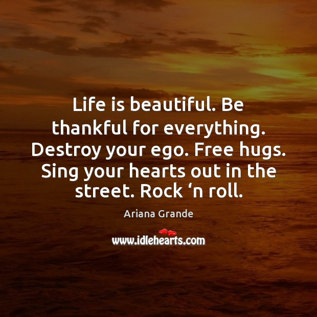 Life is beautiful. Be thankful for everything. Destroy your ego. Free hugs. Life is Beautiful Quotes Image