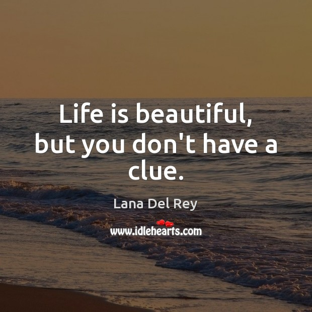 Life is beautiful, but you don't have a clue. Life is Beautiful Quotes Image