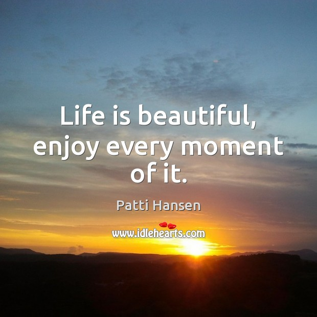 Life is beautiful, enjoy every moment of it. Life is Beautiful Quotes Image