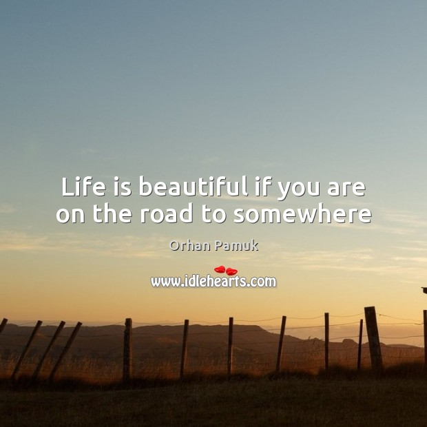 Life is beautiful if you are on the road to somewhere Orhan Pamuk Picture Quote