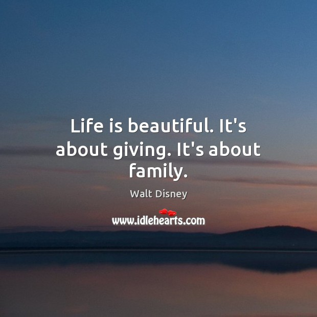 Life is beautiful. It's about giving. It's about family. Life is Beautiful Quotes Image