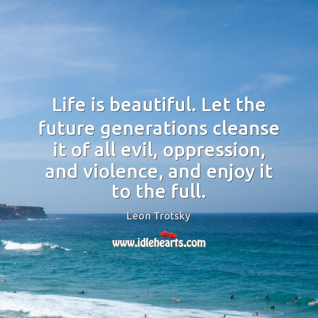 Life is beautiful. Let the future generations cleanse it of all evil, Life is Beautiful Quotes Image