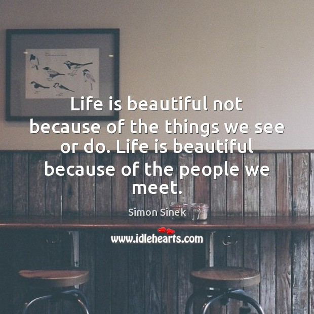 Life is beautiful not because of the things we see or do. Simon Sinek Picture Quote