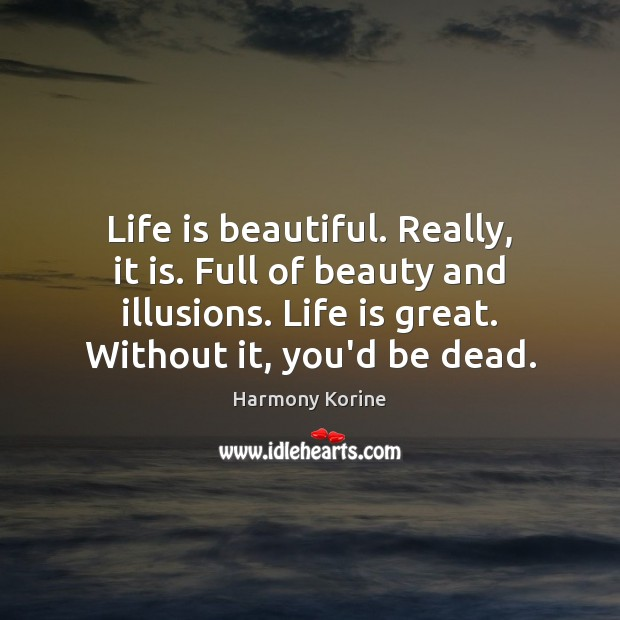 Life is beautiful. Really, it is. Full of beauty and illusions. Life Life is Beautiful Quotes Image