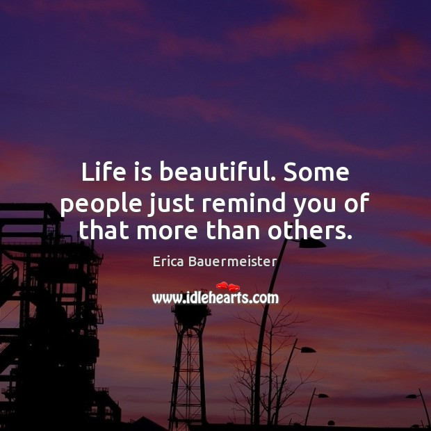 Life is beautiful. Some people just remind you of that more than others. Life is Beautiful Quotes Image