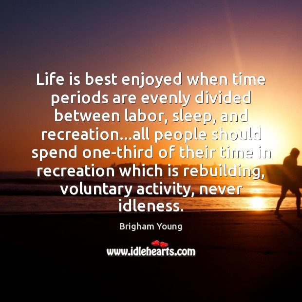 Image, Life is best enjoyed when time periods are evenly divided between labor,