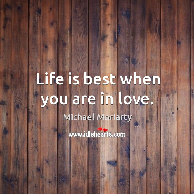 Life is best when you are in love. Michael Moriarty Picture Quote